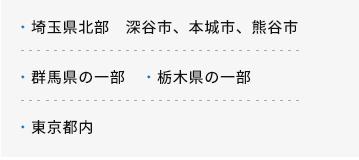 埼玉県北部 深谷市、本城市、熊谷市・群馬県の一部 ・栃木県の一部・東京都内